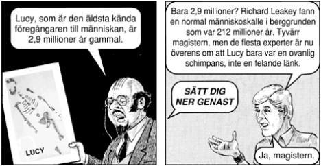 Läraren: Lucy, som är den äldsta och mest kända föregångaren till människan, är 2,9 miljoner år gammal. Studenten: Bara 2.9 miljoner? Richard Leakey fanns en normal människoskalle i berggrunden som var 212 miljoner år. Tyvärr magistern, men de flesta experter är nu överens om att Lucy bara var en ovanlig schimpans, inte en felande länk. Läraren: Sätt dig ner genast! Studenten: Ja, magistern.